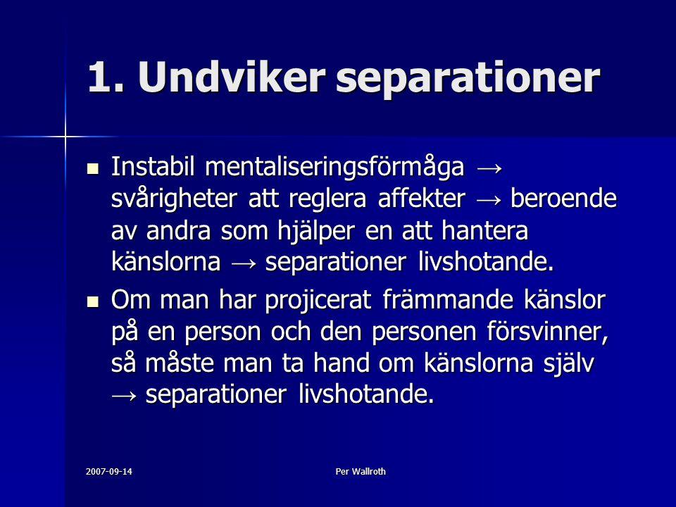 2007-09-14Per Wallroth 1. Undviker separationer Instabil mentaliseringsförmåga → svårigheter att reglera affekter → beroende av andra som hjälper en a