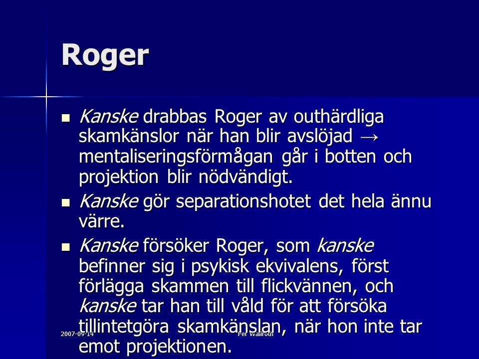 2007-09-14Per Wallroth Roger Kanske drabbas Roger av outhärdliga skamkänslor när han blir avslöjad → mentaliseringsförmågan går i botten och projektion blir nödvändigt.