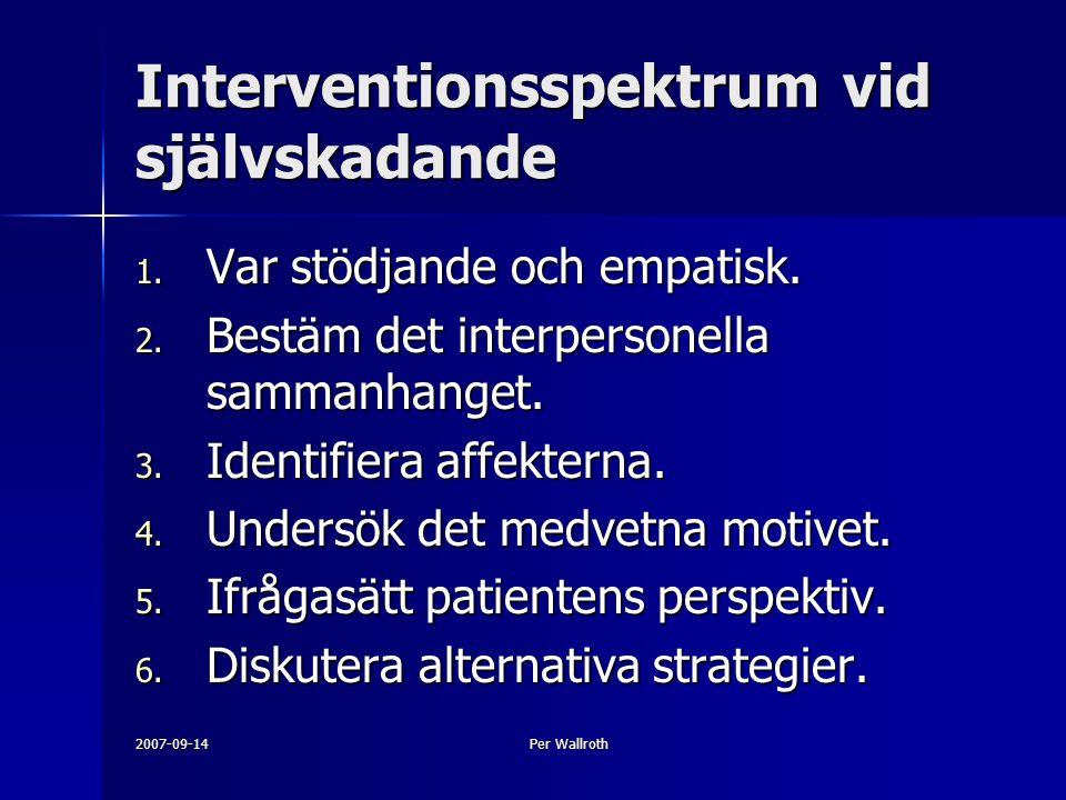 2007-09-14Per Wallroth Interventionsspektrum vid självskadande 1. Var stödjande och empatisk. 2. Bestäm det interpersonella sammanhanget. 3. Identifie