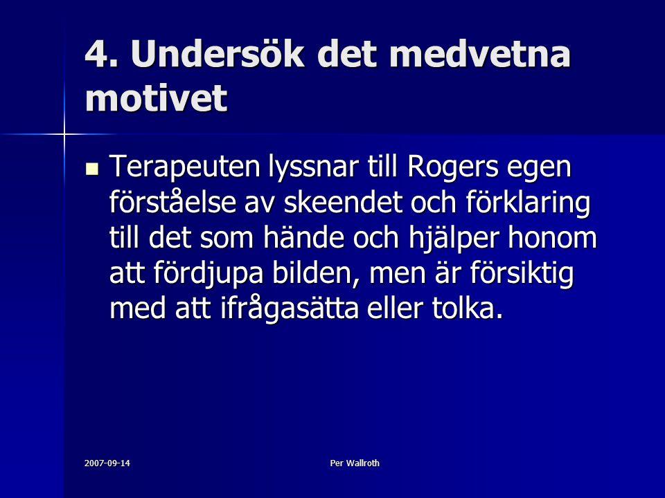 2007-09-14Per Wallroth 4. Undersök det medvetna motivet Terapeuten lyssnar till Rogers egen förståelse av skeendet och förklaring till det som hände o