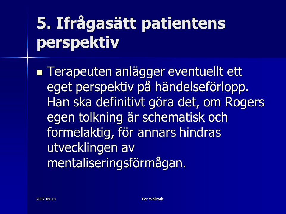 2007-09-14Per Wallroth 5. Ifrågasätt patientens perspektiv Terapeuten anlägger eventuellt ett eget perspektiv på händelseförlopp. Han ska definitivt g