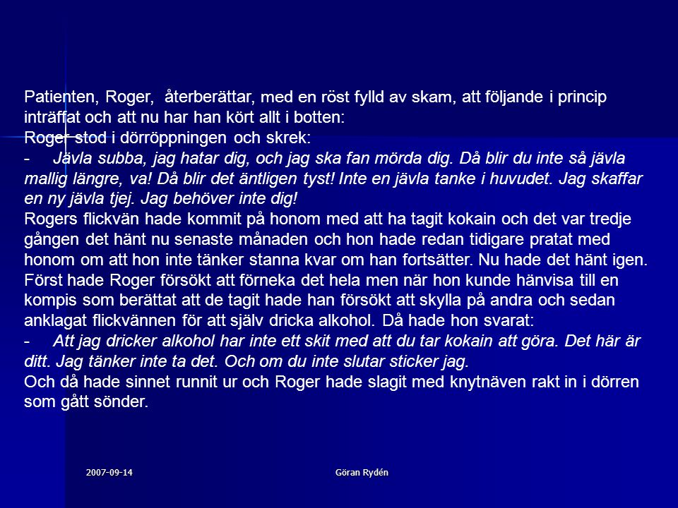 2007-09-14Göran Rydén Patienten, Roger, återberättar, med en röst fylld av skam, att följande i princip inträffat och att nu har han kört allt i botten: Roger stod i dörröppningen och skrek: - Jävla subba, jag hatar dig, och jag ska fan mörda dig.