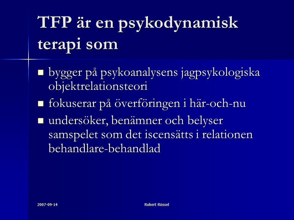 2007-09-14Robert Rössel TFP är en psykodynamisk terapi som bygger på psykoanalysens jagpsykologiska objektrelationsteori bygger på psykoanalysens jagpsykologiska objektrelationsteori fokuserar på överföringen i här-och-nu fokuserar på överföringen i här-och-nu undersöker, benämner och belyser samspelet som det iscensätts i relationen behandlare-behandlad undersöker, benämner och belyser samspelet som det iscensätts i relationen behandlare-behandlad