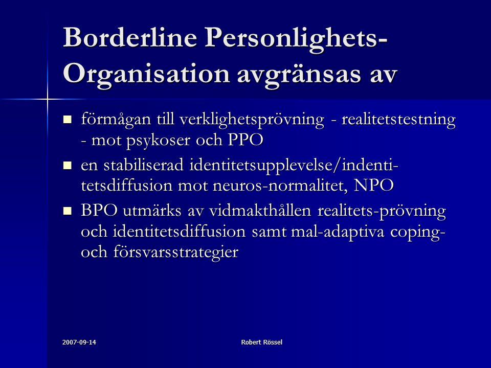 2007-09-14Robert Rössel Borderline Personlighets- Organisation avgränsas av förmågan till verklighetsprövning - realitetstestning - mot psykoser och PPO förmågan till verklighetsprövning - realitetstestning - mot psykoser och PPO en stabiliserad identitetsupplevelse/indenti- tetsdiffusion mot neuros-normalitet, NPO en stabiliserad identitetsupplevelse/indenti- tetsdiffusion mot neuros-normalitet, NPO BPO utmärks av vidmakthållen realitets-prövning och identitetsdiffusion samt mal-adaptiva coping- och försvarsstrategier BPO utmärks av vidmakthållen realitets-prövning och identitetsdiffusion samt mal-adaptiva coping- och försvarsstrategier