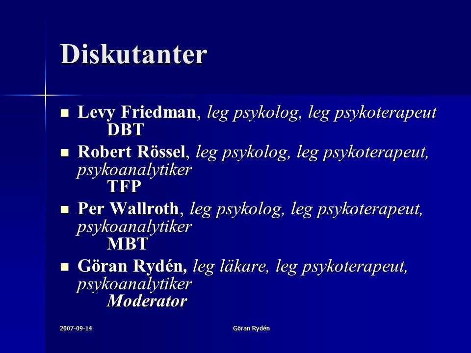 2007-09-14Göran Rydén Diskutanter Levy Friedman, leg psykolog, leg psykoterapeut DBT Levy Friedman, leg psykolog, leg psykoterapeut DBT Robert Rössel, leg psykolog, leg psykoterapeut, psykoanalytiker TFP Robert Rössel, leg psykolog, leg psykoterapeut, psykoanalytiker TFP Per Wallroth, leg psykolog, leg psykoterapeut, psykoanalytiker MBT Per Wallroth, leg psykolog, leg psykoterapeut, psykoanalytiker MBT Göran Rydén, leg läkare, leg psykoterapeut, psykoanalytiker Moderator Göran Rydén, leg läkare, leg psykoterapeut, psykoanalytiker Moderator