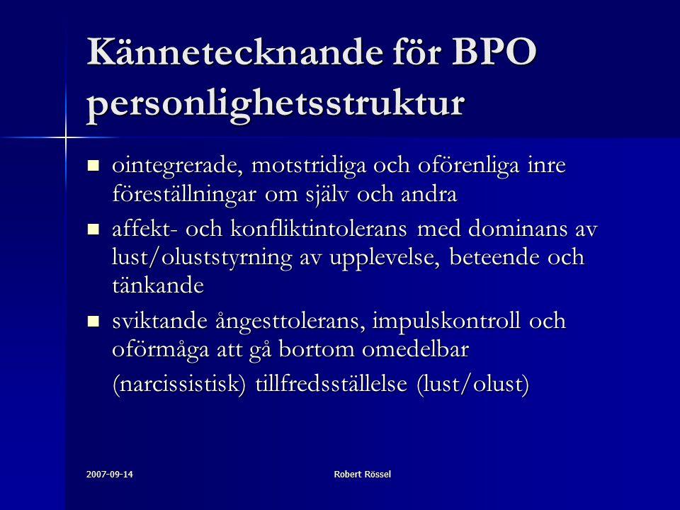2007-09-14Robert Rössel Kännetecknande för BPO personlighetsstruktur ointegrerade, motstridiga och oförenliga inre föreställningar om själv och andra ointegrerade, motstridiga och oförenliga inre föreställningar om själv och andra affekt- och konfliktintolerans med dominans av lust/oluststyrning av upplevelse, beteende och tänkande affekt- och konfliktintolerans med dominans av lust/oluststyrning av upplevelse, beteende och tänkande sviktande ångesttolerans, impulskontroll och oförmåga att gå bortom omedelbar sviktande ångesttolerans, impulskontroll och oförmåga att gå bortom omedelbar (narcissistisk) tillfredsställelse (lust/olust)