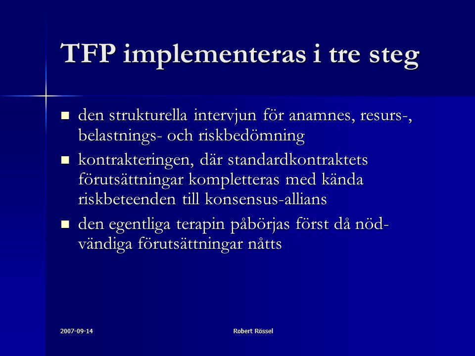 2007-09-14Robert Rössel TFP implementeras i tre steg den strukturella intervjun för anamnes, resurs-, belastnings- och riskbedömning den strukturella intervjun för anamnes, resurs-, belastnings- och riskbedömning kontrakteringen, där standardkontraktets förutsättningar kompletteras med kända riskbeteenden till konsensus-allians kontrakteringen, där standardkontraktets förutsättningar kompletteras med kända riskbeteenden till konsensus-allians den egentliga terapin påbörjas först då nöd- vändiga förutsättningar nåtts den egentliga terapin påbörjas först då nöd- vändiga förutsättningar nåtts