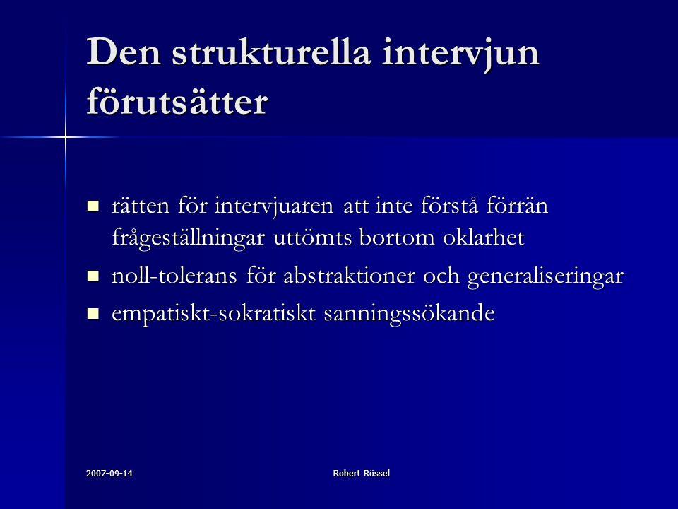 2007-09-14Robert Rössel Den strukturella intervjun förutsätter rätten för intervjuaren att inte förstå förrän frågeställningar uttömts bortom oklarhet rätten för intervjuaren att inte förstå förrän frågeställningar uttömts bortom oklarhet noll-tolerans för abstraktioner och generaliseringar noll-tolerans för abstraktioner och generaliseringar empatiskt-sokratiskt sanningssökande empatiskt-sokratiskt sanningssökande