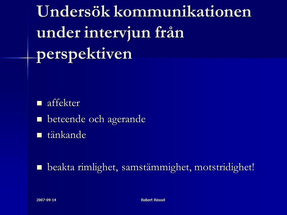 2007-09-14Robert Rössel Undersök kommunikationen under intervjun från perspektiven affekter affekter beteende och agerande beteende och agerande tänkande tänkande beakta rimlighet, samstämmighet, motstridighet.