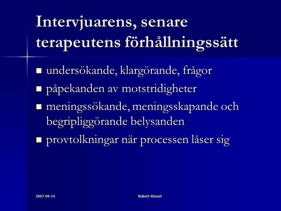 2007-09-14Robert Rössel Intervjuarens, senare terapeutens förhållningssätt undersökande, klargörande, frågor undersökande, klargörande, frågor påpekanden av motstridigheter påpekanden av motstridigheter meningssökande, meningsskapande och begripliggörande belysanden meningssökande, meningsskapande och begripliggörande belysanden provtolkningar när processen låser sig provtolkningar när processen låser sig