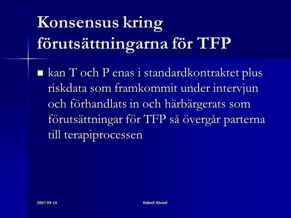 2007-09-14Robert Rössel Konsensus kring förutsättningarna för TFP kan T och P enas i standardkontraktet plus riskdata som framkommit under intervjun och förhandlats in och härbärgerats som förutsättningar för TFP så övergår parterna till terapiprocessen kan T och P enas i standardkontraktet plus riskdata som framkommit under intervjun och förhandlats in och härbärgerats som förutsättningar för TFP så övergår parterna till terapiprocessen