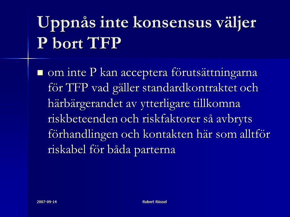 2007-09-14Robert Rössel Uppnås inte konsensus väljer P bort TFP om inte P kan acceptera förutsättningarna för TFP vad gäller standardkontraktet och härbärgerandet av ytterligare tillkomna riskbeteenden och riskfaktorer så avbryts förhandlingen och kontakten här som alltför riskabel för båda parterna om inte P kan acceptera förutsättningarna för TFP vad gäller standardkontraktet och härbärgerandet av ytterligare tillkomna riskbeteenden och riskfaktorer så avbryts förhandlingen och kontakten här som alltför riskabel för båda parterna