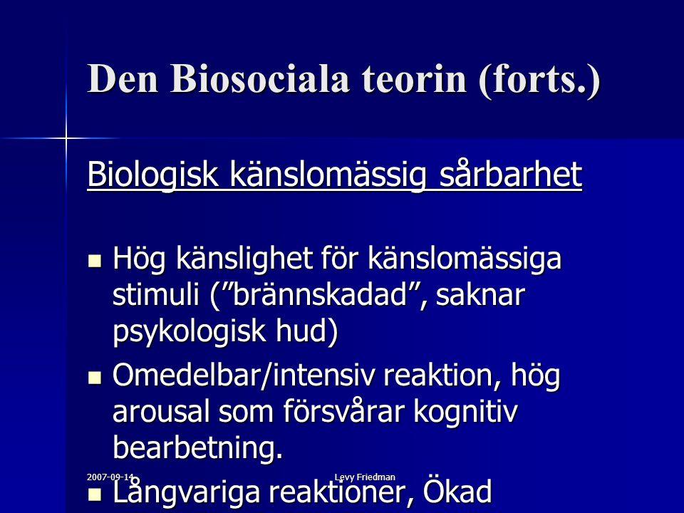 2007-09-14Levy Friedman Den Biosociala teorin (forts.) Biologisk känslomässig sårbarhet Hög känslighet för känslomässiga stimuli ( brännskadad , saknar psykologisk hud) Hög känslighet för känslomässiga stimuli ( brännskadad , saknar psykologisk hud) Omedelbar/intensiv reaktion, hög arousal som försvårar kognitiv bearbetning.