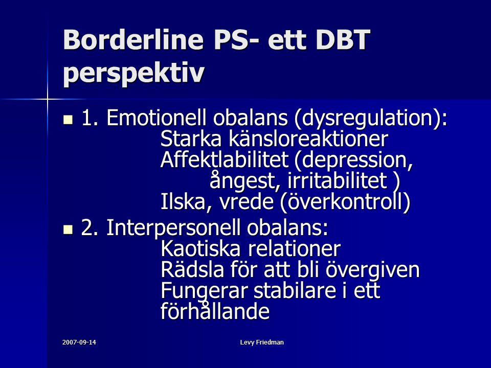 2007-09-14Levy Friedman Borderline PS- ett DBT perspektiv 1. Emotionell obalans (dysregulation): Starka känsloreaktioner Affektlabilitet (depression,