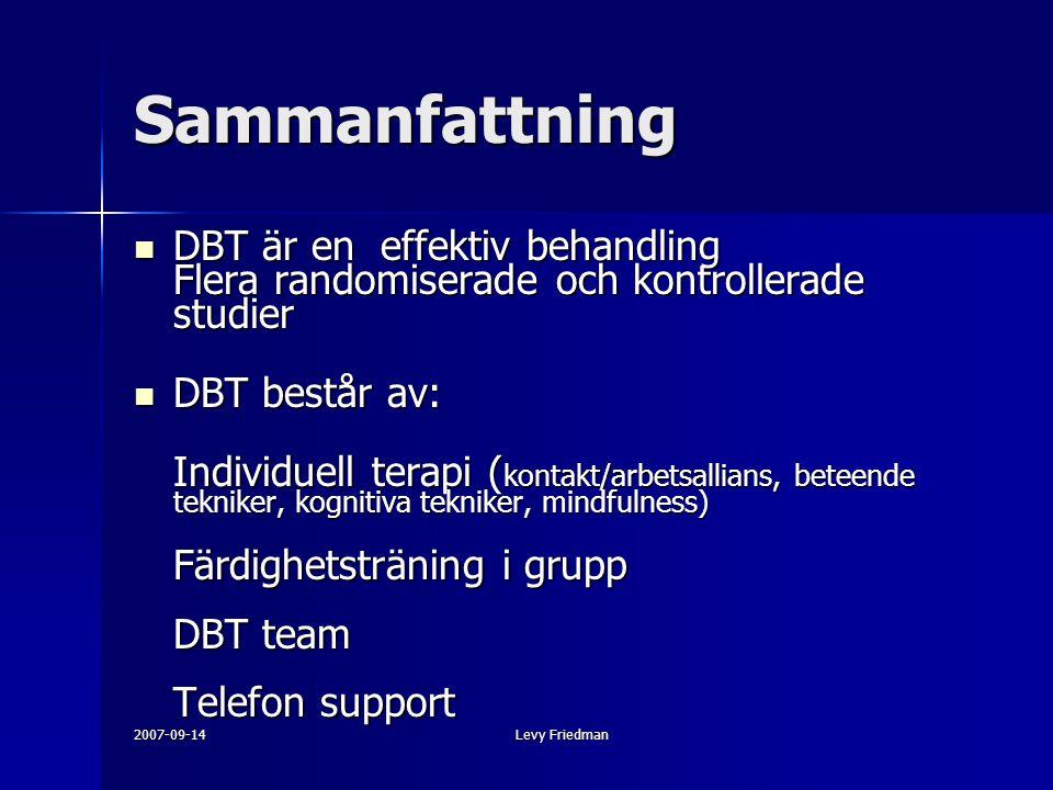 2007-09-14Levy Friedman Sammanfattning DBT är en effektiv behandling Flera randomiserade och kontrollerade studier DBT är en effektiv behandling Flera randomiserade och kontrollerade studier DBT består av: DBT består av: Individuell terapi ( kontakt/arbetsallians, beteende tekniker, kognitiva tekniker, mindfulness) Färdighetsträning i grupp DBT team Telefon support