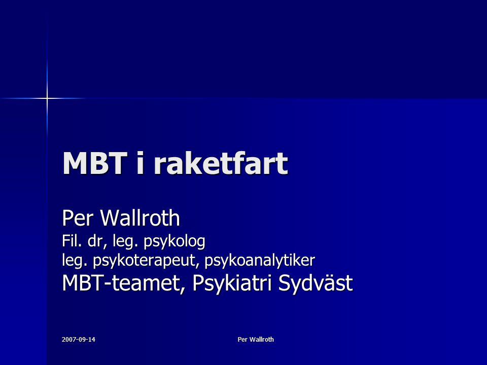 2007-09-14 Per Wallroth MBT i raketfart Per Wallroth Fil. dr, leg. psykolog leg. psykoterapeut, psykoanalytiker MBT-teamet, Psykiatri Sydväst