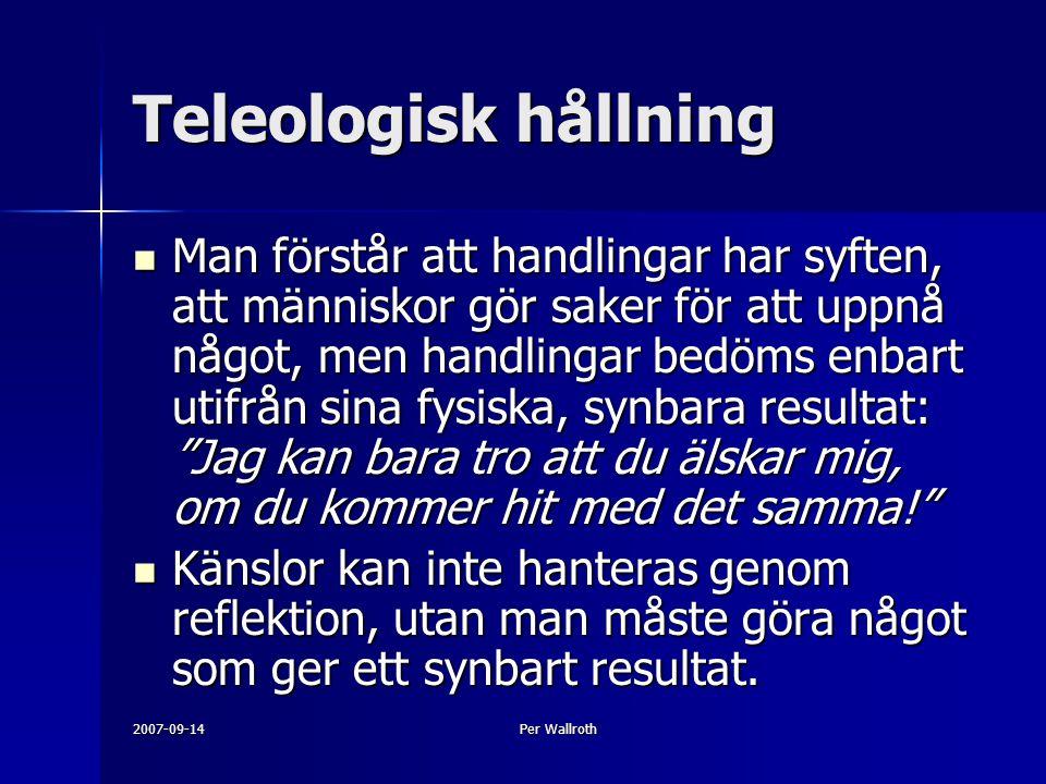 2007-09-14Per Wallroth Teleologisk hållning Man förstår att handlingar har syften, att människor gör saker för att uppnå något, men handlingar bedöms