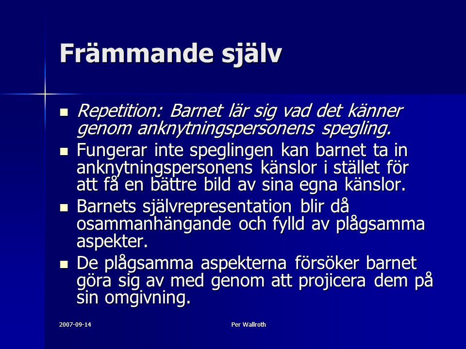 2007-09-14Per Wallroth Främmande själv Repetition: Barnet lär sig vad det känner genom anknytningspersonens spegling.