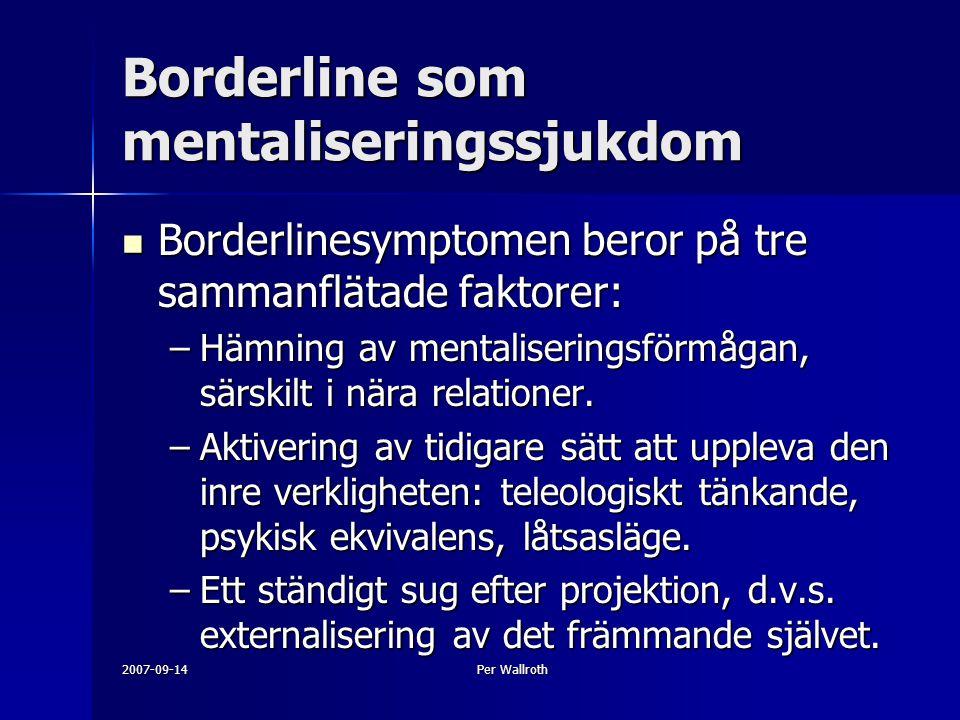 2007-09-14Per Wallroth Borderline som mentaliseringssjukdom Borderlinesymptomen beror på tre sammanflätade faktorer: Borderlinesymptomen beror på tre sammanflätade faktorer: –Hämning av mentaliseringsförmågan, särskilt i nära relationer.