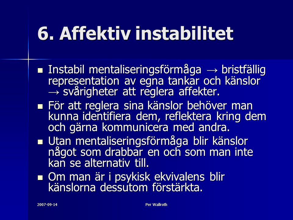 2007-09-14Per Wallroth 6. Affektiv instabilitet Instabil mentaliseringsförmåga → bristfällig representation av egna tankar och känslor → svårigheter a