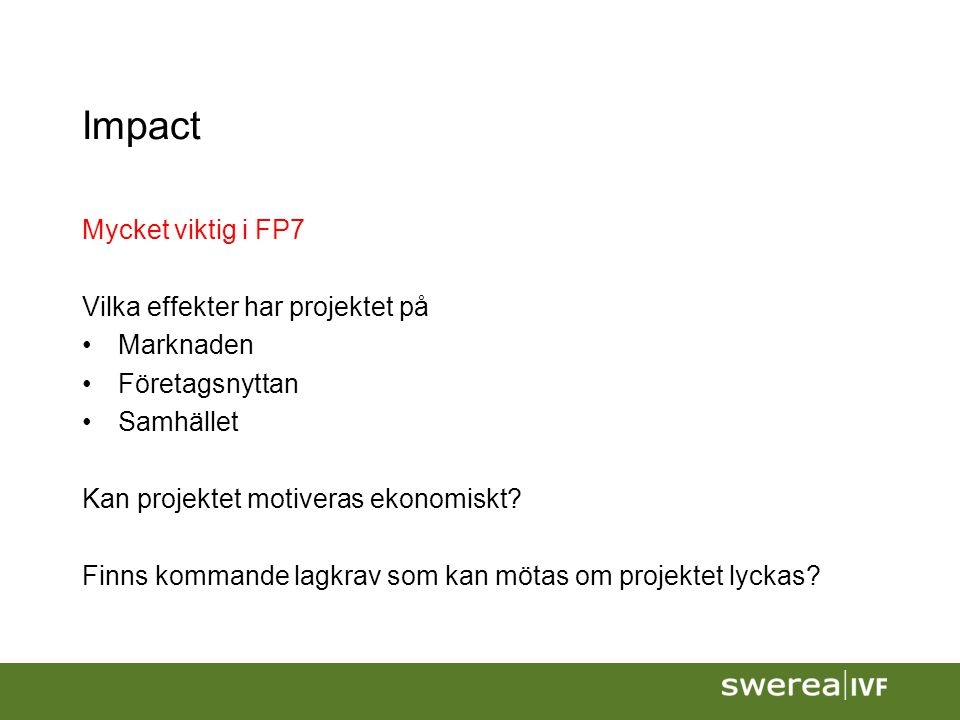 Impact Mycket viktig i FP7 Vilka effekter har projektet på Marknaden Företagsnyttan Samhället Kan projektet motiveras ekonomiskt? Finns kommande lagkr