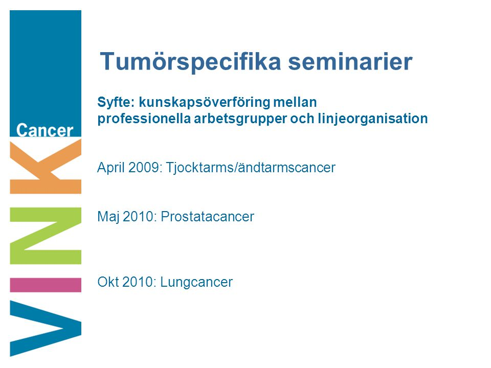 Tumörspecifika seminarier Syfte: kunskapsöverföring mellan professionella arbetsgrupper och linjeorganisation April 2009: Tjocktarms/ändtarmscancer Maj 2010: Prostatacancer Okt 2010: Lungcancer