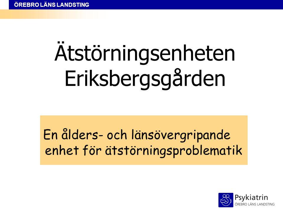 ÖREBRO LÄNS LANDSTING Ätstörningsenheten Eriksbergsgården En ålders- och länsövergripande enhet för ätstörningsproblematik