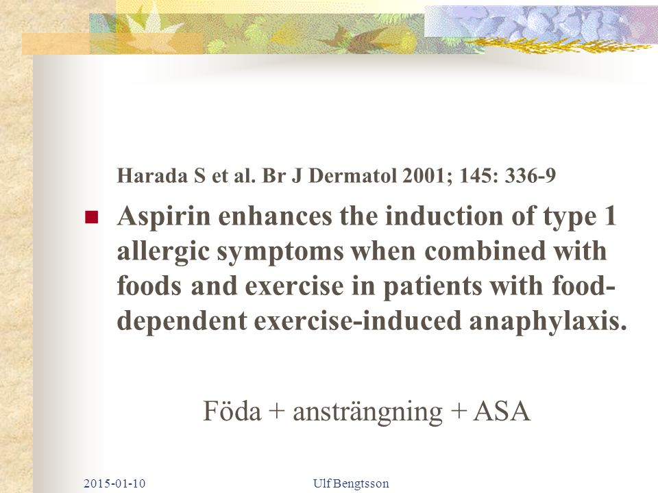 Matsukura S et al Clin Exp Dermatol 2010; 35: 233-7 Two cases of wheat- dependent anaphylaxis induced by aspirin administration but not by exercise Föda + ASA 2015-01-10Ulf Bengtsson