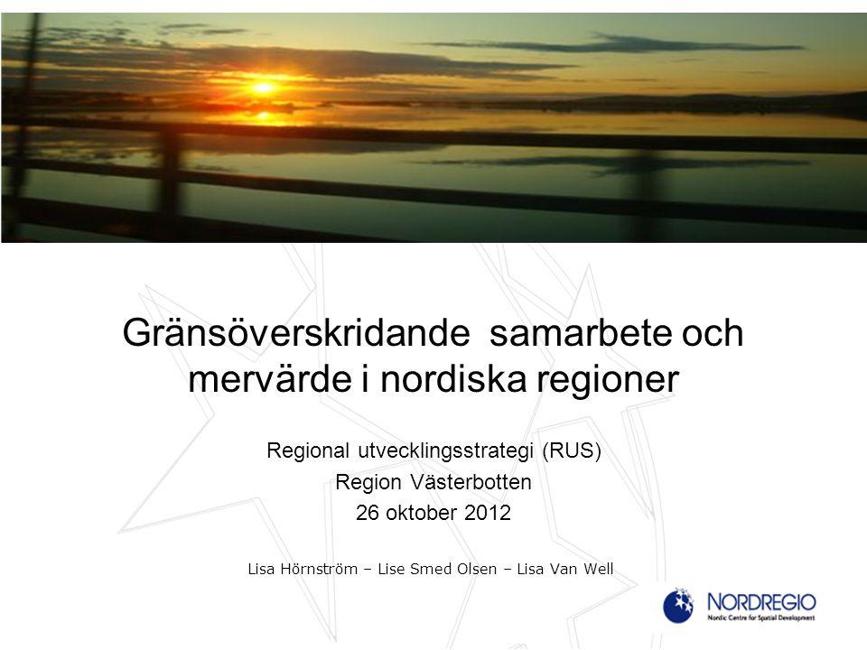 Gränsöverskridande samarbete och mervärde i nordiska regioner Regional utvecklingsstrategi (RUS) Region Västerbotten 26 oktober 2012 Lisa Hörnström – Lise Smed Olsen – Lisa Van Well