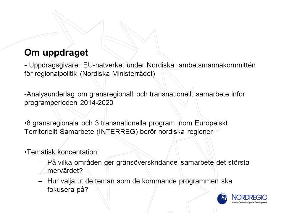 Om uppdraget - Uppdragsgivare: EU-nätverket under Nordiska ämbetsmannakommittén för regionalpolitik (Nordiska Ministerrådet) -Analysunderlag om gränsregionalt och transnationellt samarbete inför programperioden 2014-2020 8 gränsregionala och 3 transnationella program inom Europeiskt Territoriellt Samarbete (INTERREG) berör nordiska regioner Tematisk koncentation: –På vilka områden ger gränsöverskridande samarbete det största mervärdet.