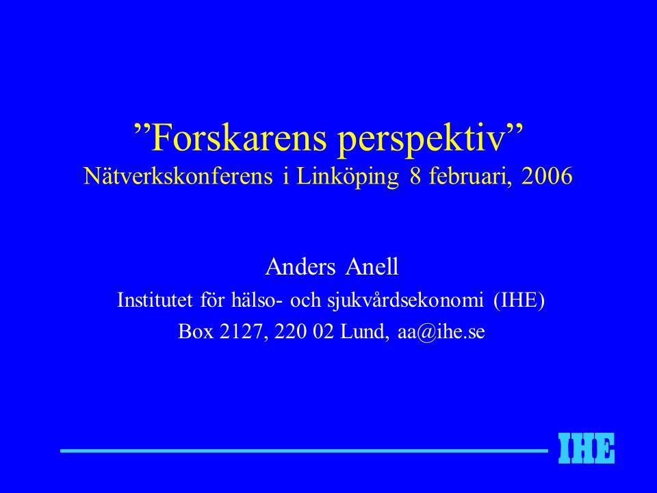 Forskarens perspektiv Nätverkskonferens i Linköping 8 februari, 2006 Anders Anell Institutet för hälso- och sjukvårdsekonomi (IHE) Box 2127, 220 02 Lund, aa@ihe.se