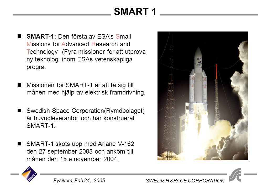 SMART 1 SWEDISH SPACE CORPORATION Fysikum, Feb 24, 2005 SMART: Small Missions for Advanced Research in Technology.