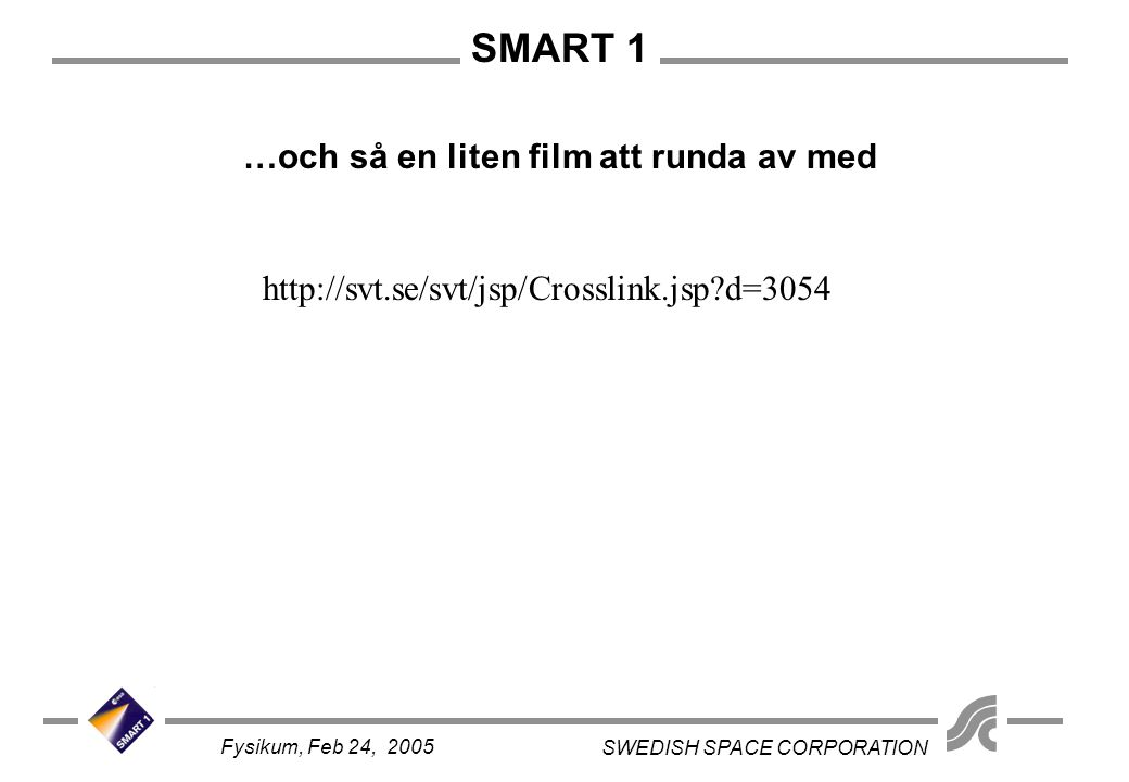 SMART 1 SWEDISH SPACE CORPORATION Fysikum, Feb 24, 2005 …och så en liten film att runda av med http://svt.se/svt/jsp/Crosslink.jsp?d=3054