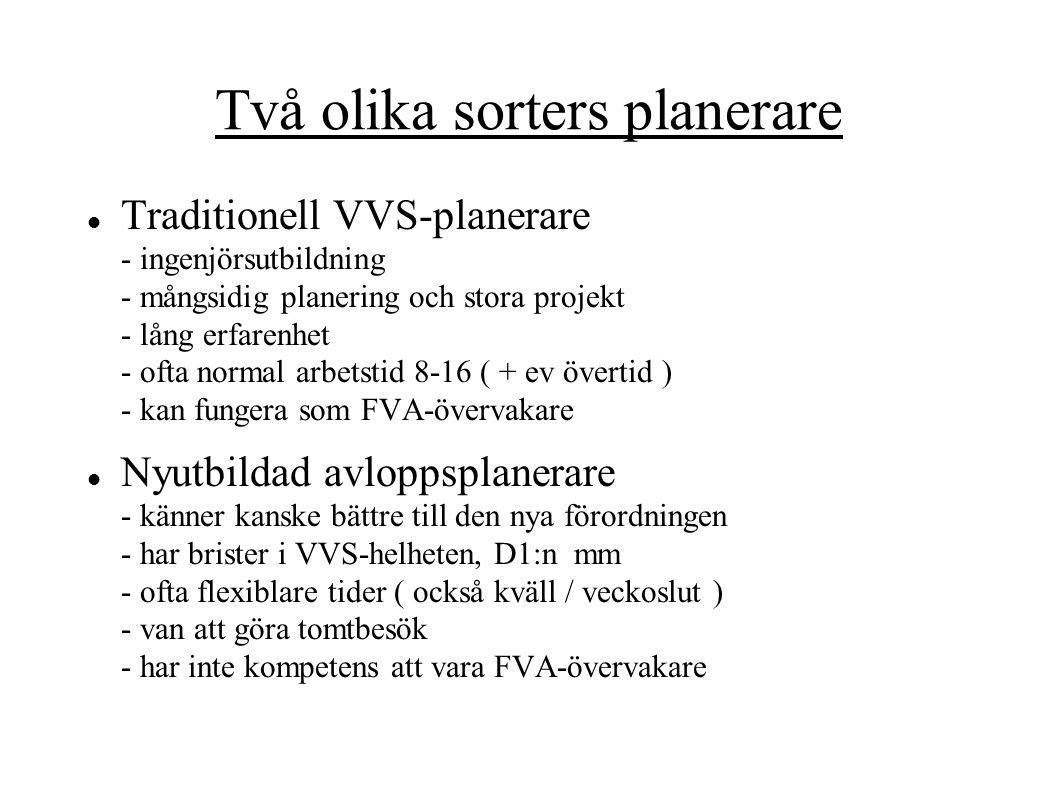 Två olika sorters planerare Traditionell VVS-planerare - ingenjörsutbildning - mångsidig planering och stora projekt - lång erfarenhet - ofta normal arbetstid 8-16 ( + ev övertid ) - kan fungera som FVA-övervakare Nyutbildad avloppsplanerare - känner kanske bättre till den nya förordningen - har brister i VVS-helheten, D1:n mm - ofta flexiblare tider ( också kväll / veckoslut ) - van att göra tomtbesök - har inte kompetens att vara FVA-övervakare