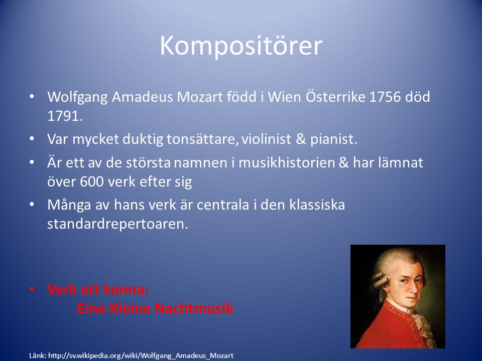 Kompositörer Wolfgang Amadeus Mozart född i Wien Österrike 1756 död 1791. Var mycket duktig tonsättare, violinist & pianist. Är ett av de största namn