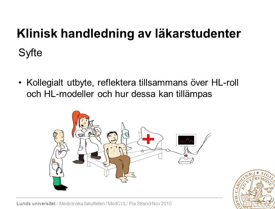 Lunds universitet / Medicinska fakulteten / MedCUL/ Pia Strand/Nov 2010 Klinisk handledning av läkarstudenter Syfte Kollegialt utbyte, reflektera tillsammans över HL-roll och HL-modeller och hur dessa kan tillämpas