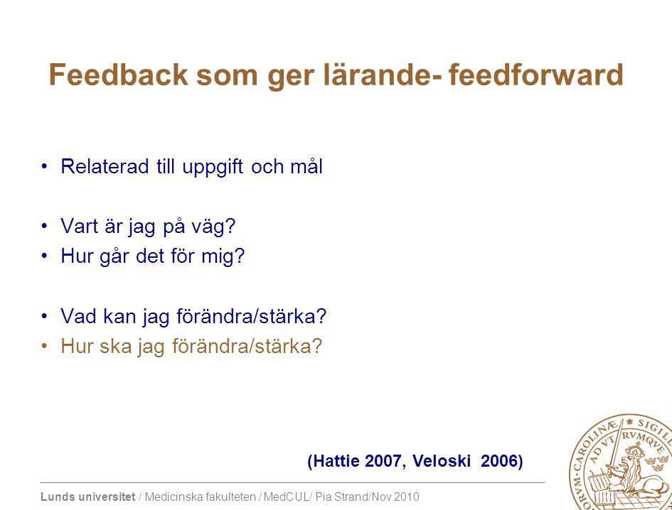 Lunds universitet / Medicinska fakulteten / MedCUL/ Pia Strand/Nov 2010 Feedback som ger lärande- feedforward Relaterad till uppgift och mål Vart är jag på väg.