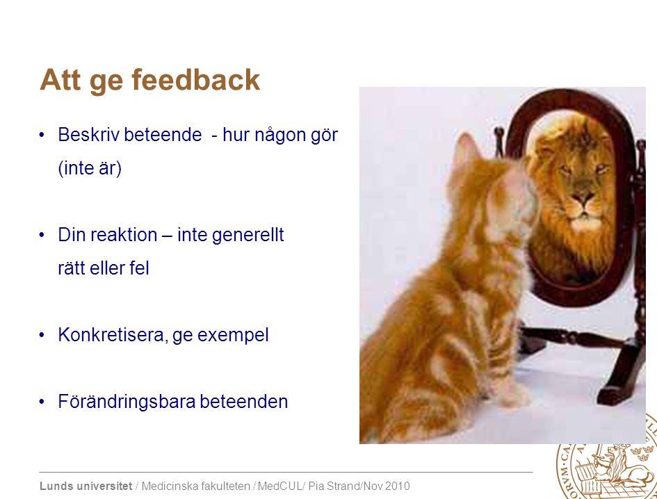 Lunds universitet / Medicinska fakulteten / MedCUL/ Pia Strand/Nov 2010 Att ge feedback Beskriv beteende - hur någon gör (inte är) Din reaktion – inte generellt rätt eller fel Konkretisera, ge exempel Förändringsbara beteenden