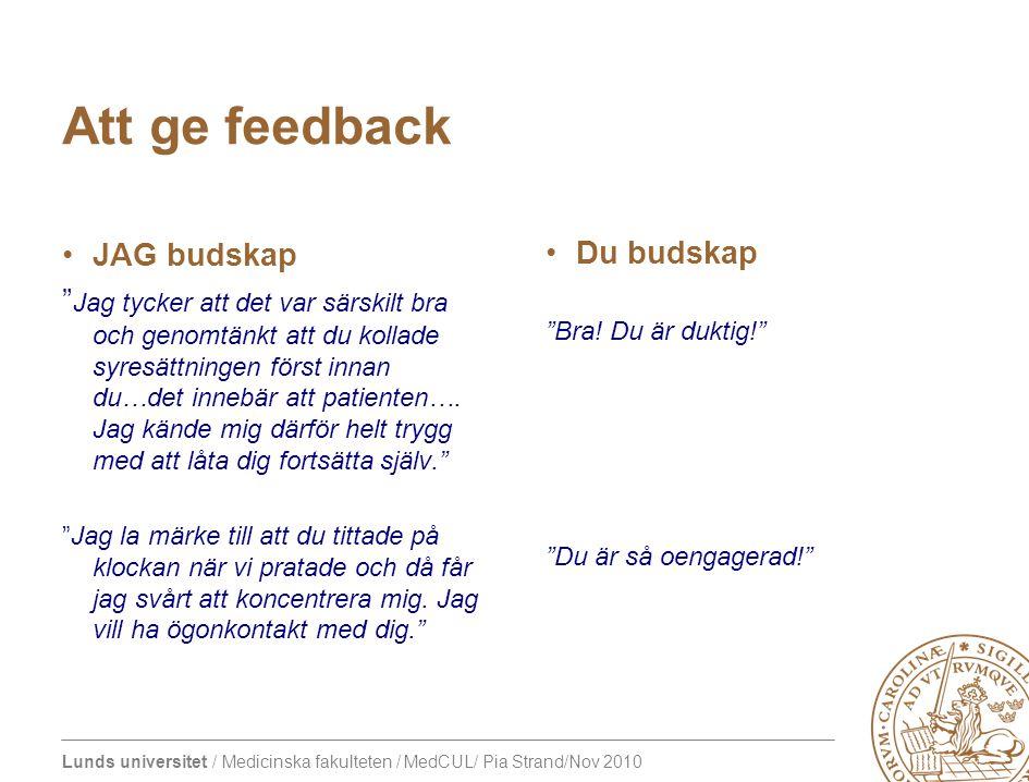 Lunds universitet / Medicinska fakulteten / MedCUL/ Pia Strand/Nov 2010 Att ge feedback JAG budskap Jag tycker att det var särskilt bra och genomtänkt att du kollade syresättningen först innan du…det innebär att patienten….