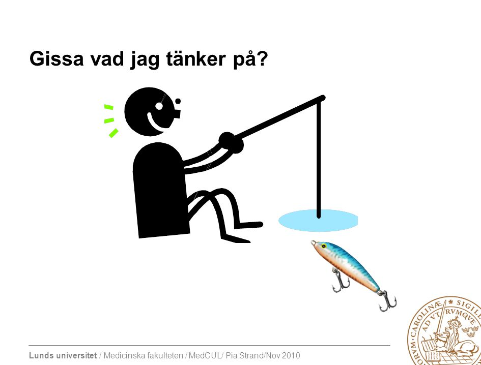 Lunds universitet / Medicinska fakulteten / MedCUL/ Pia Strand/Nov 2010 Gissa vad jag tänker på?