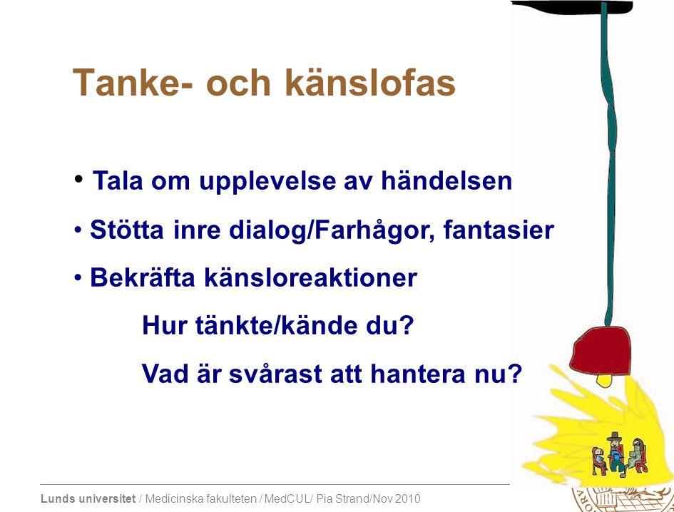 Lunds universitet / Medicinska fakulteten / MedCUL/ Pia Strand/Nov 2010 Tanke- och känslofas Tala om upplevelse av händelsen Stötta inre dialog/Farhågor, fantasier Bekräfta känsloreaktioner Hur tänkte/kände du.