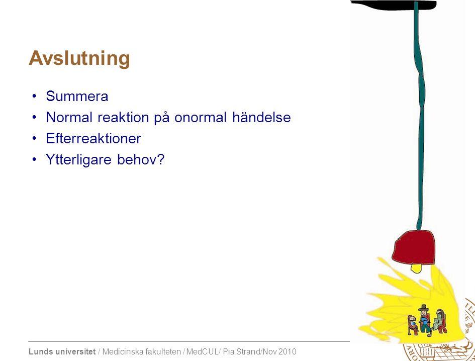Lunds universitet / Medicinska fakulteten / MedCUL/ Pia Strand/Nov 2010 Avslutning Summera Normal reaktion på onormal händelse Efterreaktioner Ytterligare behov?