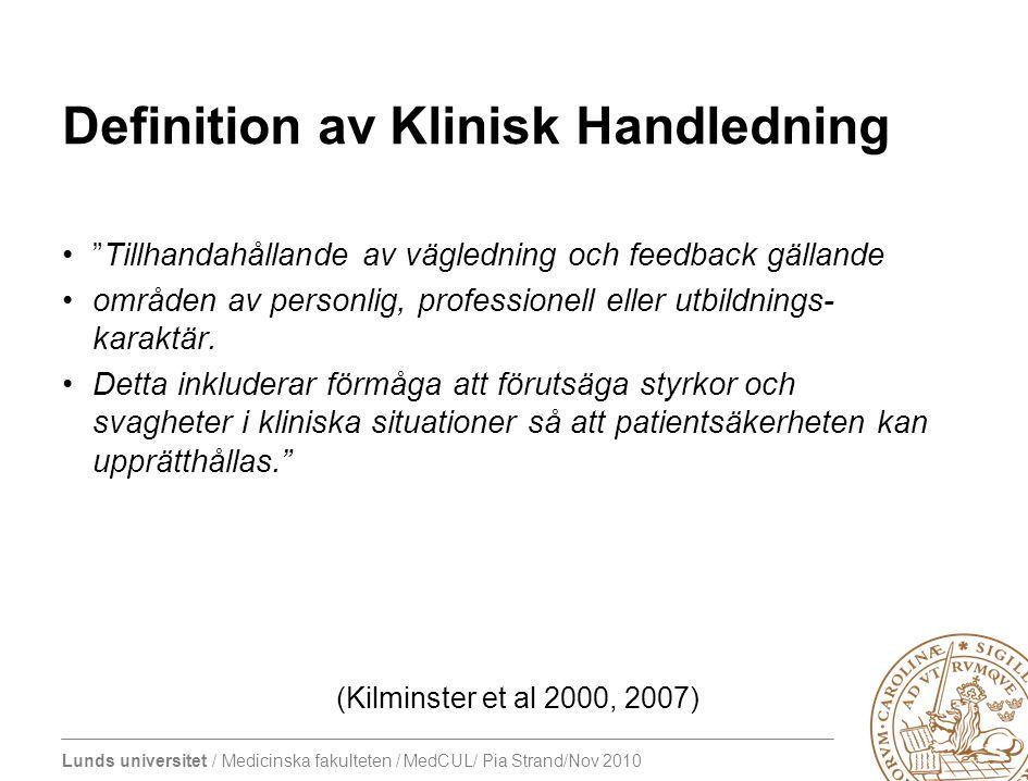 Lunds universitet / Medicinska fakulteten / MedCUL/ Pia Strand/Nov 2010 Definition av Klinisk Handledning Tillhandahållande av vägledning och feedback gällande områden av personlig, professionell eller utbildnings- karaktär.