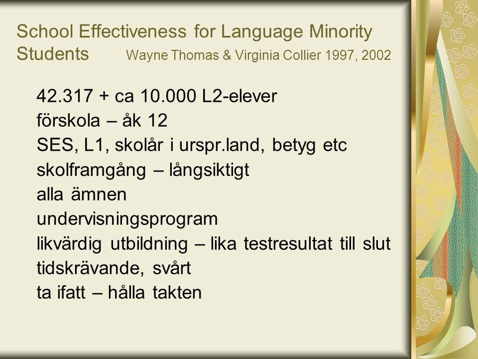 School Effectiveness for Language Minority Students Wayne Thomas & Virginia Collier 1997, 2002 42.317 + ca 10.000 L2-elever förskola – åk 12 SES, L1,