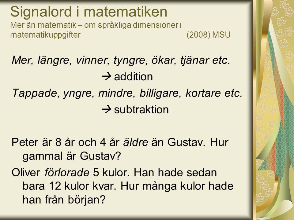 Signalord i matematiken Mer än matematik – om språkliga dimensioner i matematikuppgifter (2008) MSU Mer, längre, vinner, tyngre, ökar, tjänar etc.  a