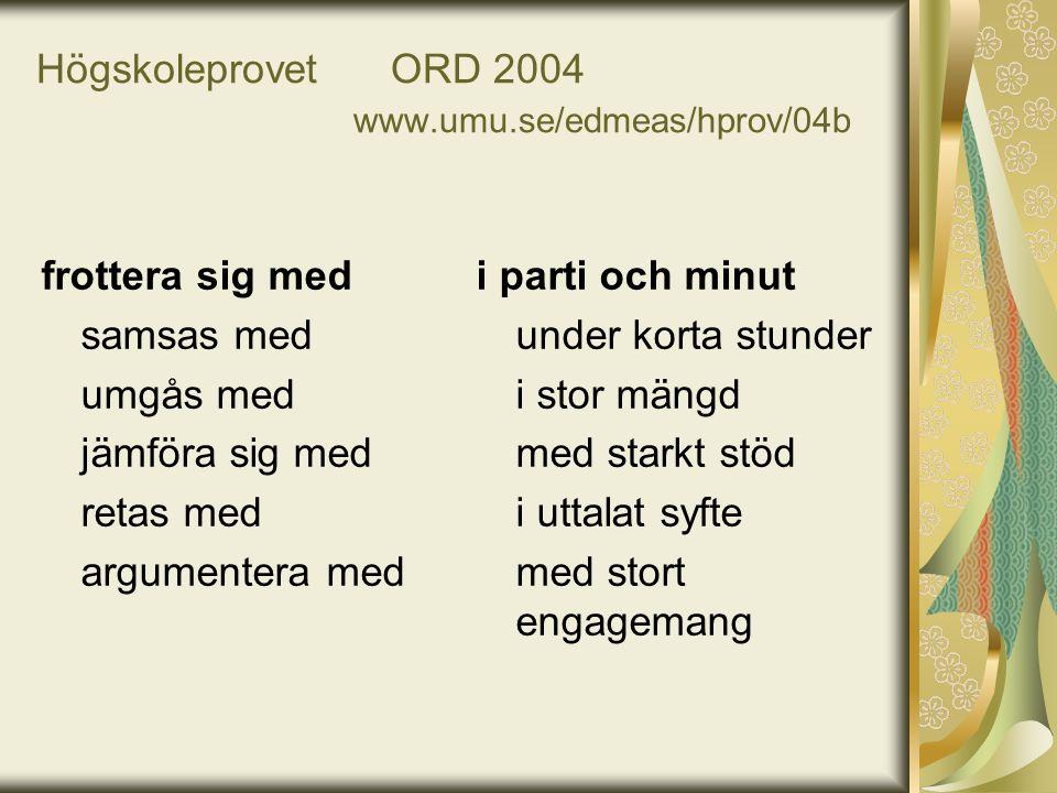 Högskoleprovet ORD 2004 www.umu.se/edmeas/hprov/04b frottera sig med samsas med umgås med jämföra sig med retas med argumentera med i parti och minut