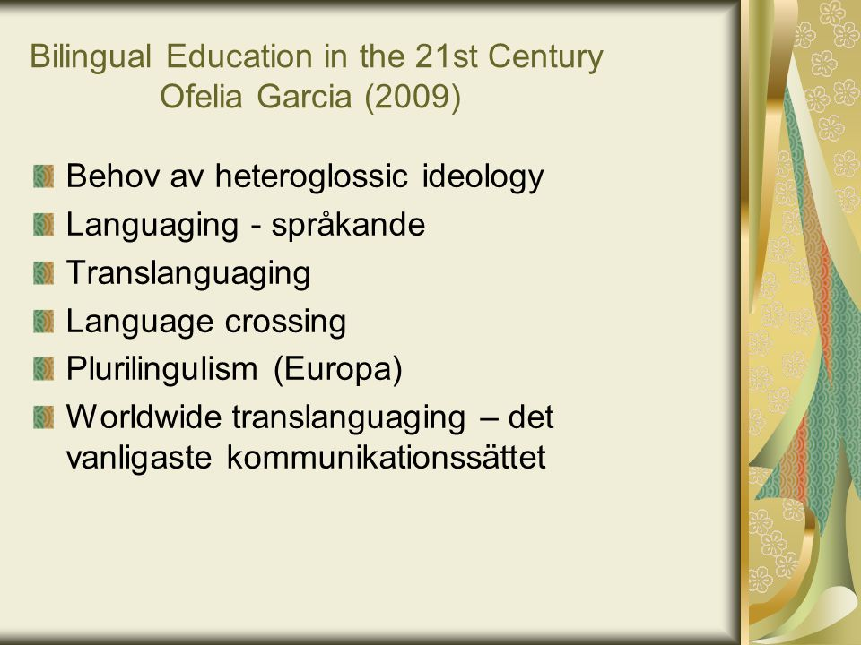 Bilingual Education in the 21st Century Ofelia Garcia (2009) Behov av heteroglossic ideology Languaging - språkande Translanguaging Language crossing
