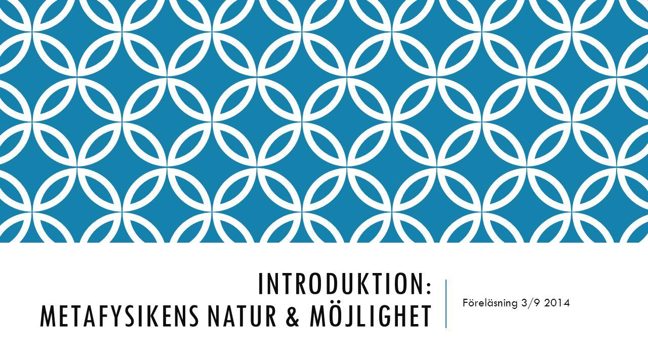 INTRODUKTION: METAFYSIKENS NATUR & MÖJLIGHET Föreläsning 3/9 2014