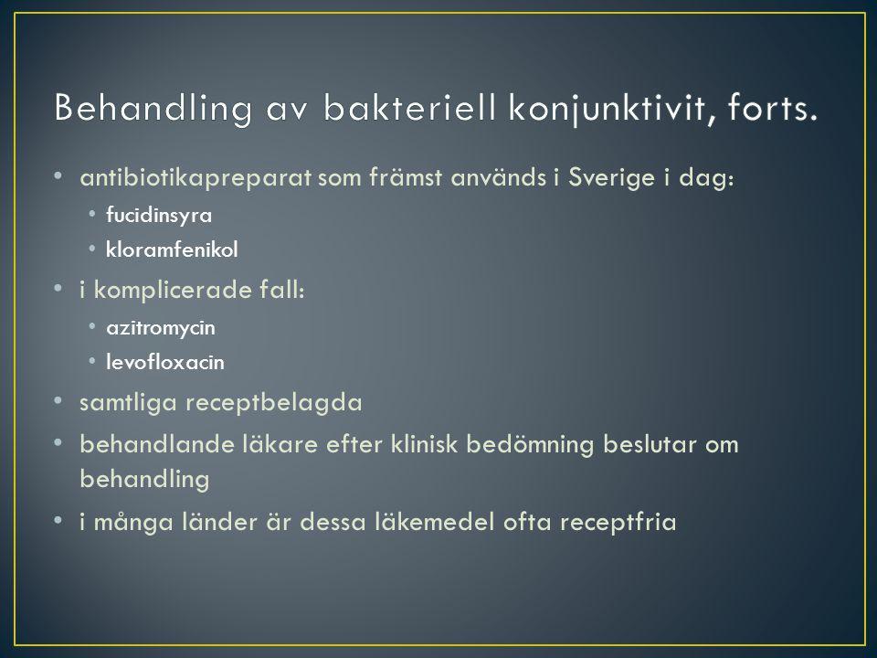 antibiotikapreparat som främst används i Sverige i dag: fucidinsyra kloramfenikol i komplicerade fall: azitromycin levofloxacin samtliga receptbelagda behandlande läkare efter klinisk bedömning beslutar om behandling i många länder är dessa läkemedel ofta receptfria