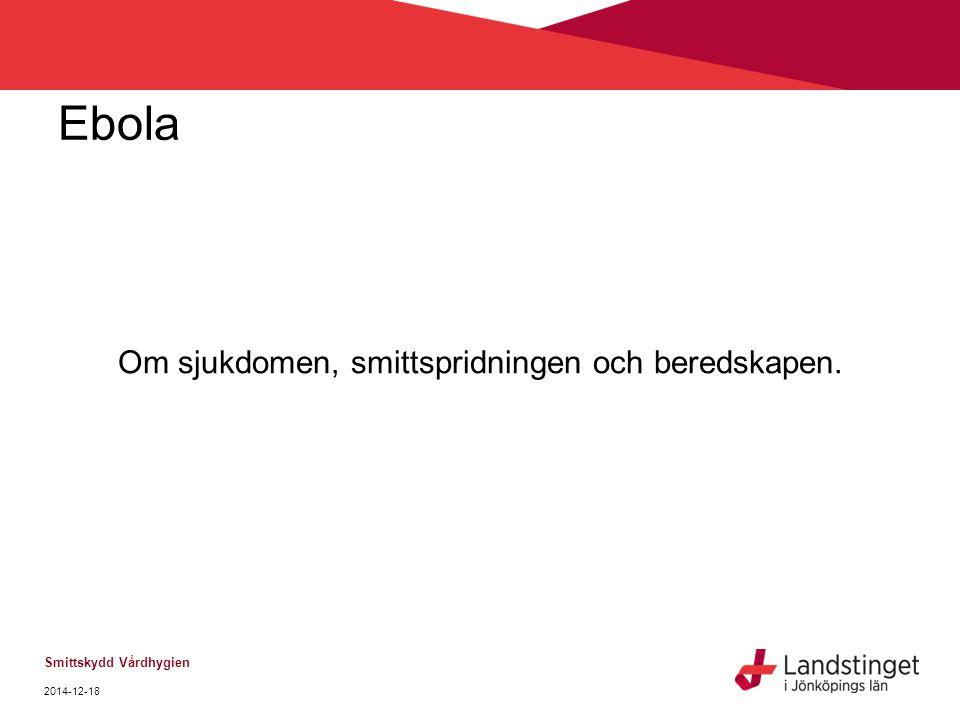 Ebola Om sjukdomen, smittspridningen och beredskapen. Smittskydd Vårdhygien 2014-12-18